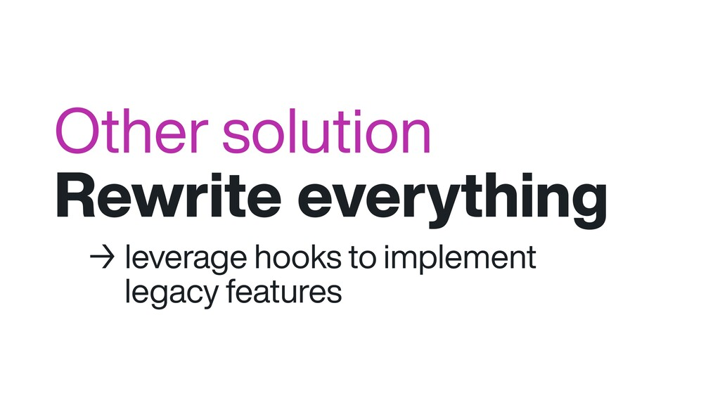 Other solution Rewrite everything → leverage ho...