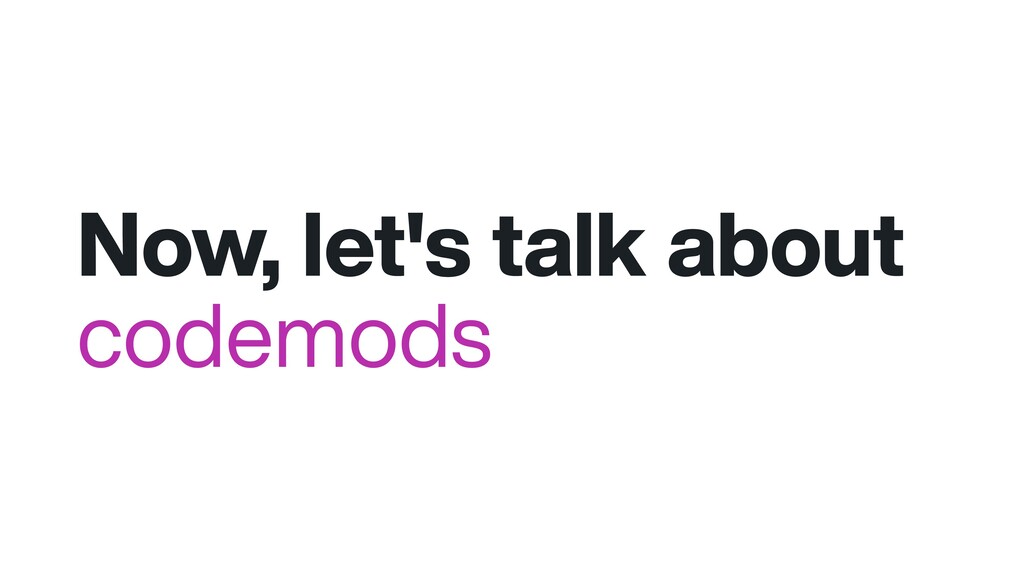 Now, let's talk about codemods