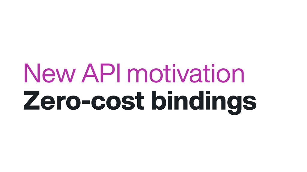 New API motivation Zero-cost bindings