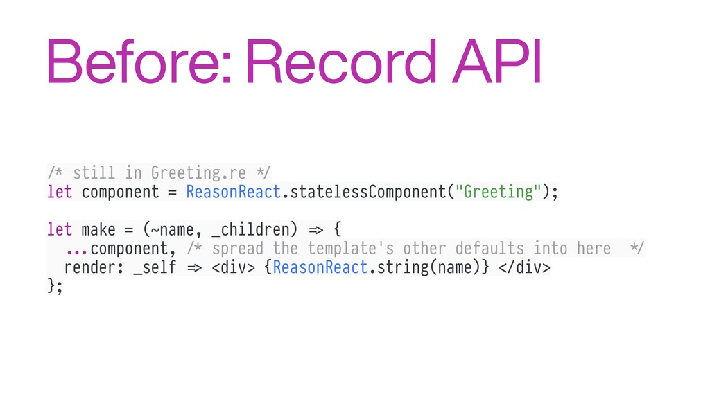 Before: Record API !/* still in Greeting.re #*/...