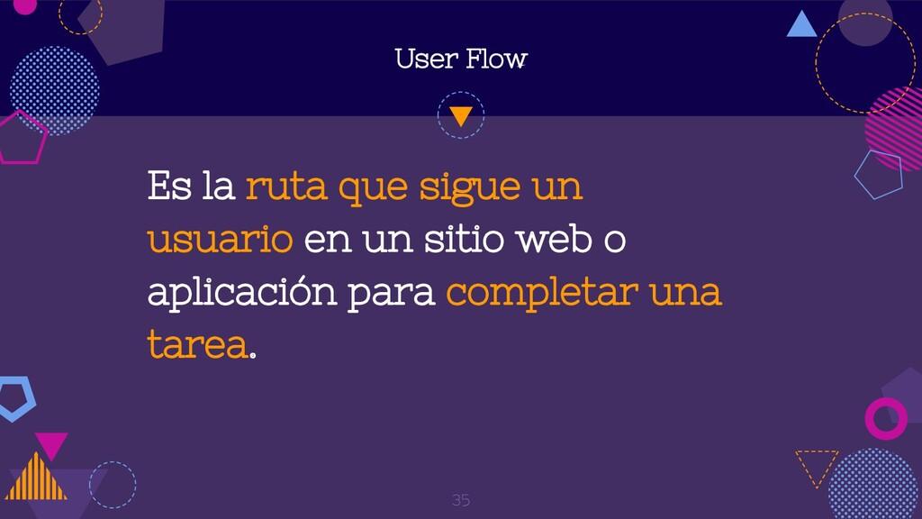 User Flow Es la ruta que sigue un usuario en un...