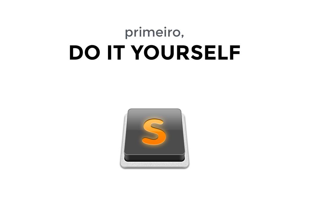 primeiro, DO IT YOURSELF