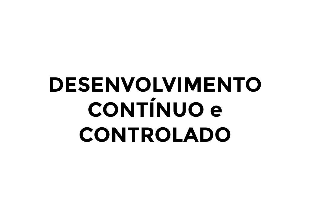 DESENVOLVIMENTO CONTÍNUO e CONTROLADO