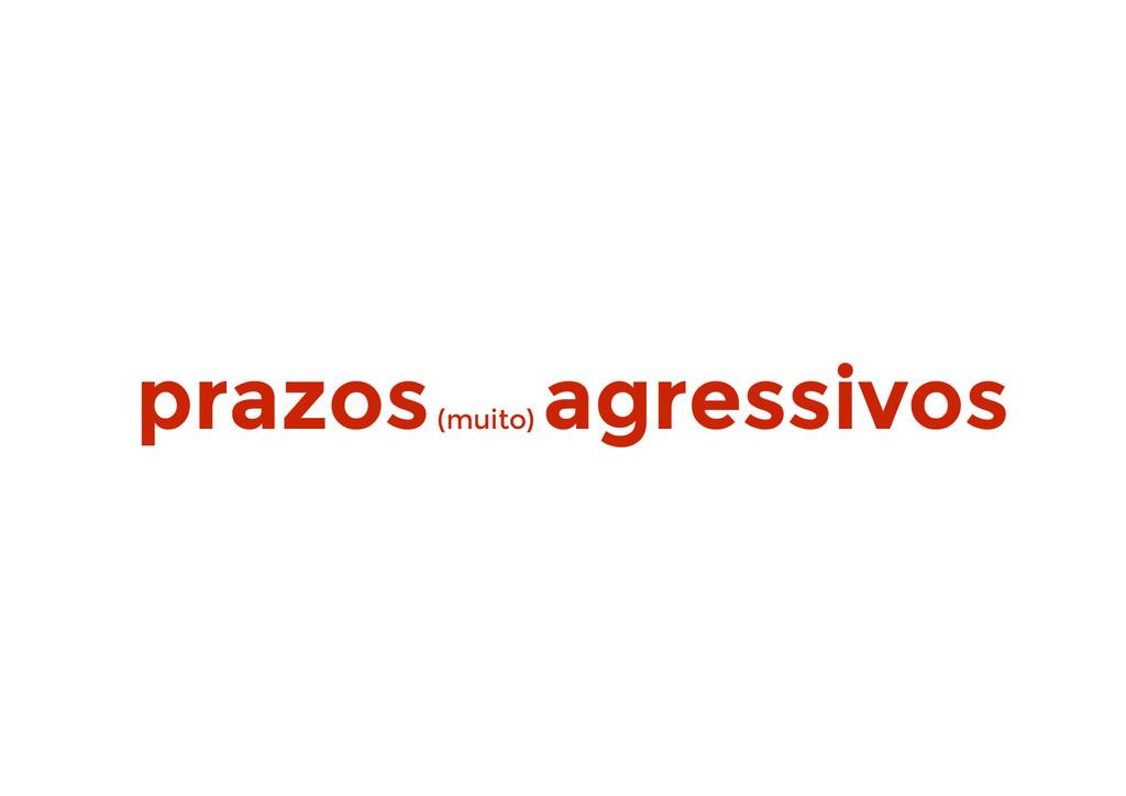 prazos (muito) agressivos