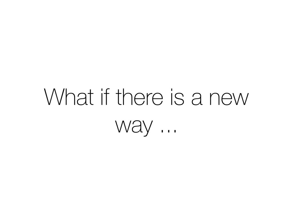 What if there is a new way ...