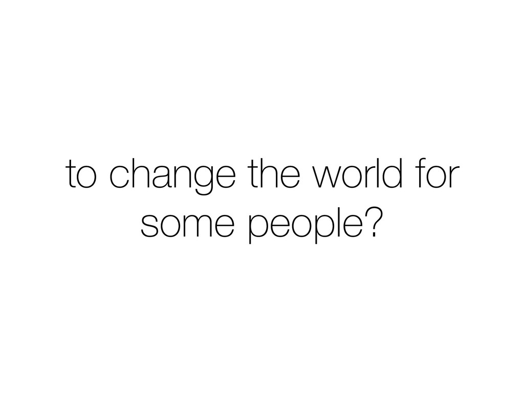 to change the world for some people?