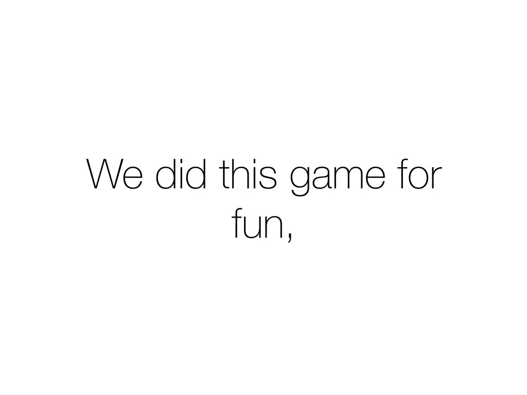 We did this game for fun,