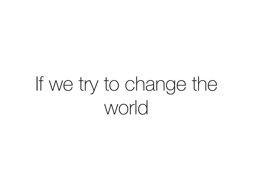 If we try to change the world