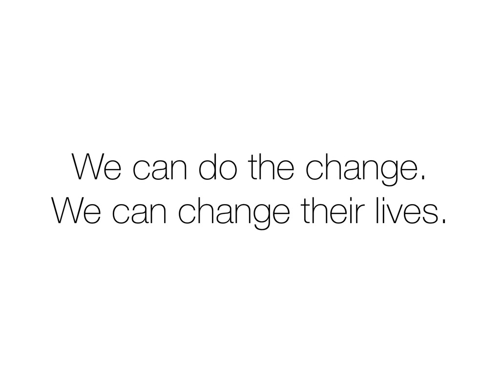 We can do the change. We can change their lives.