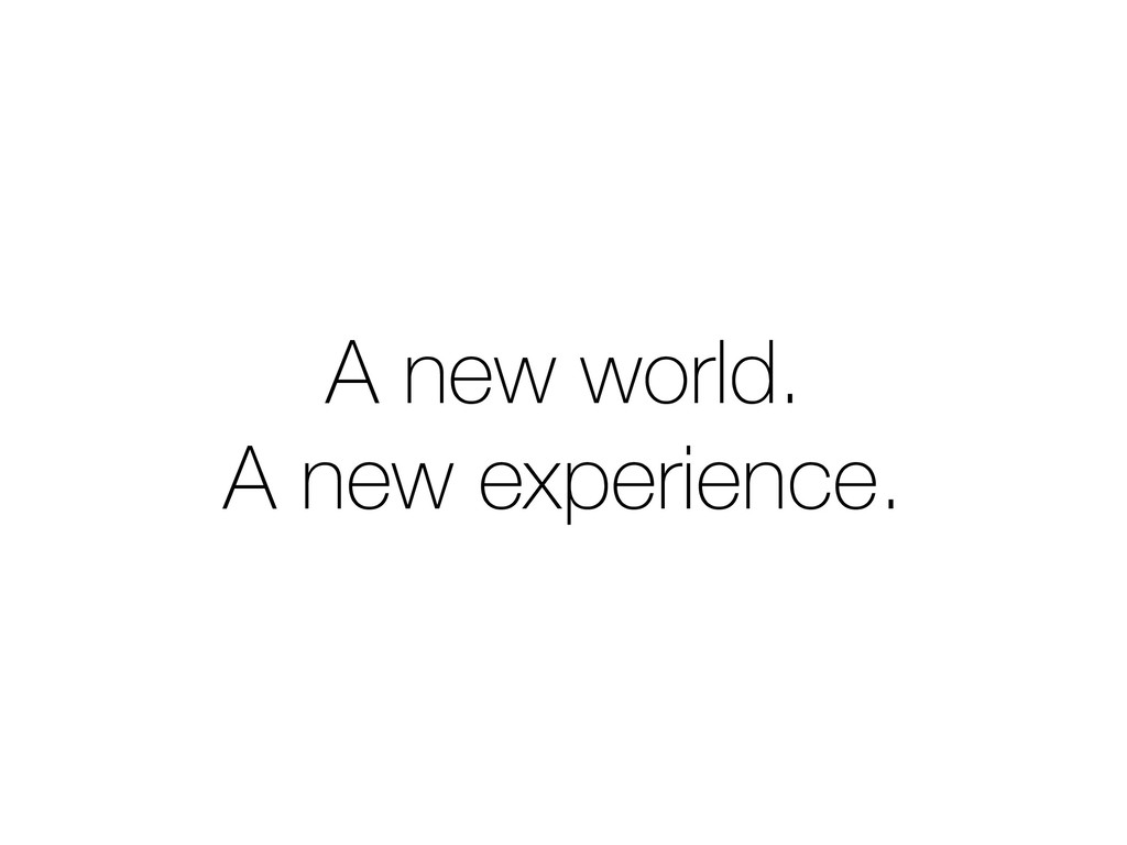 A new world. A new experience.