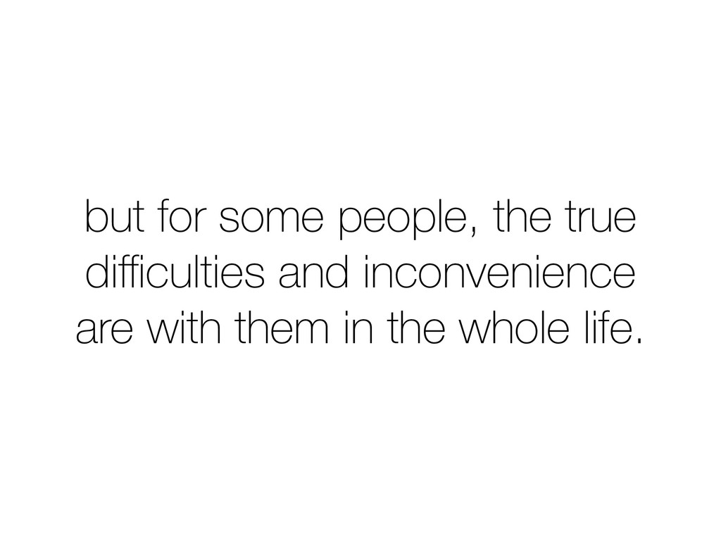 but for some people, the true difficulties and in...