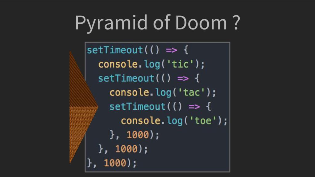 Pyramid of Doom ?