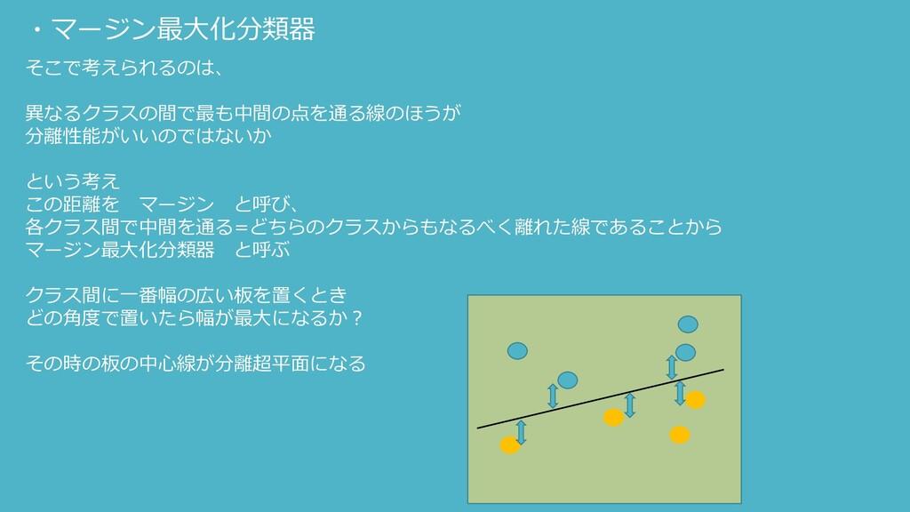 ・マージン最大化分類器 そこで考えられるのは、 異なるクラスの間で最も中間の点を通る線のほうが...