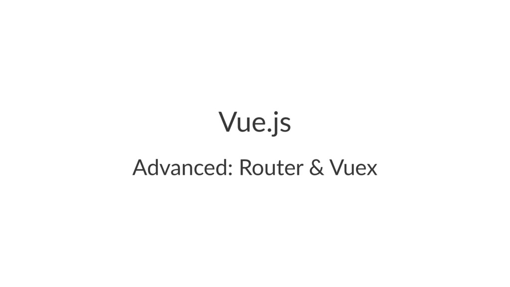 Vue.js Advanced: Router & Vuex