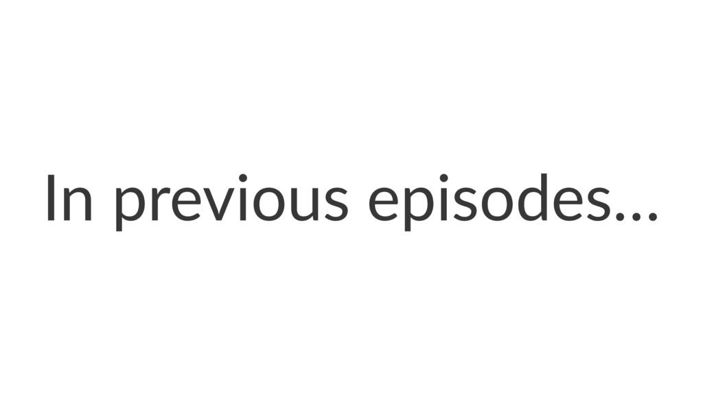 In previous episodes…