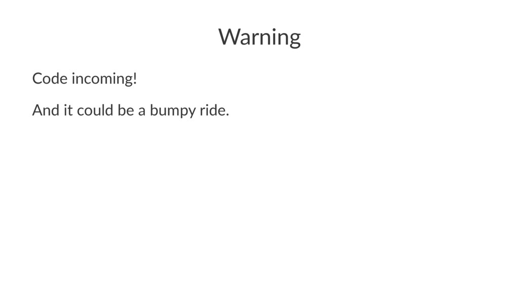 Warning Code incoming! And it could be a bumpy ...