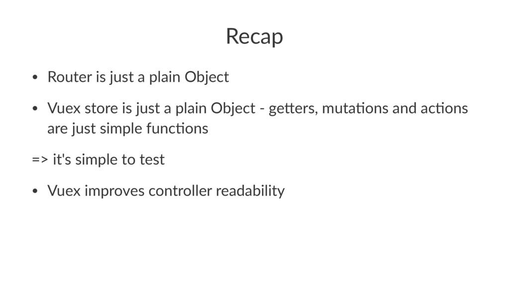 Recap • Router is just a plain Object • Vuex st...