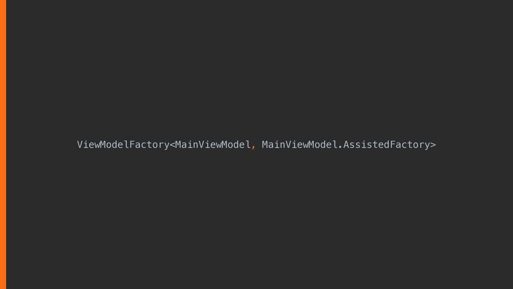 ViewModelFactory<MainViewModel, MainViewModel.A...