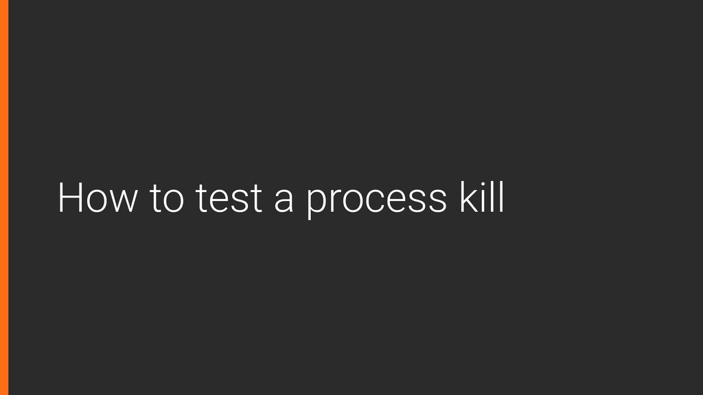 How to test a process kill