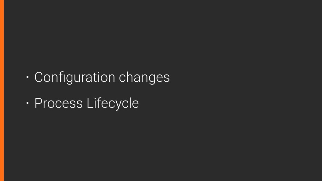 • Configuration changes • Process Lifecycle