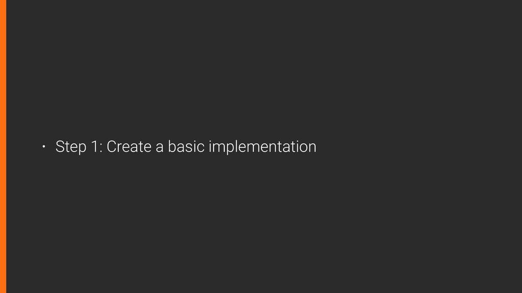 • Step 1: Create a basic implementation