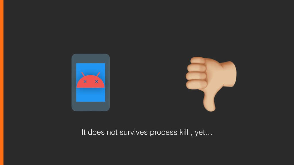 It does not survives process kill , yet…