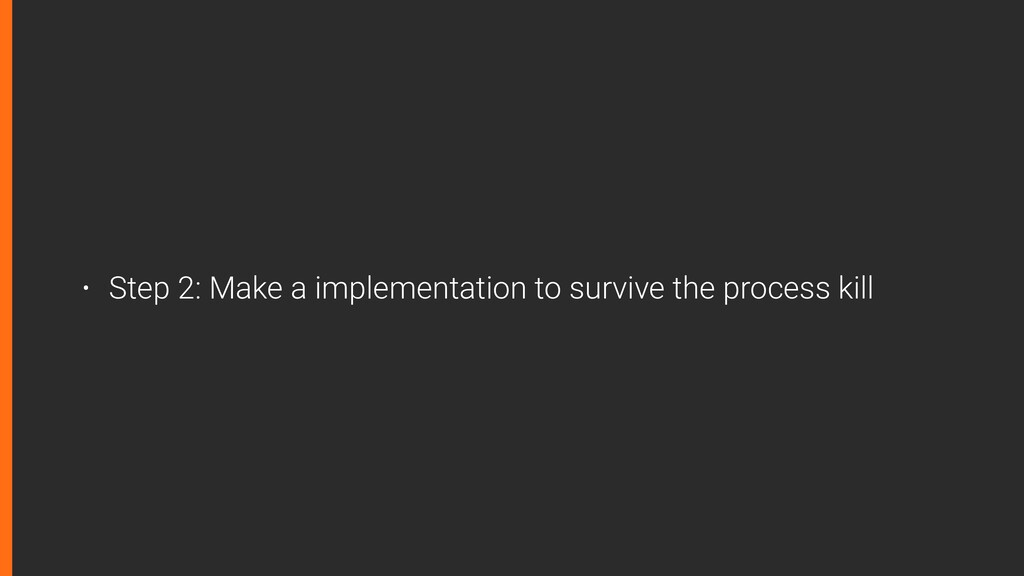 • Step 2: Make a implementation to survive the ...