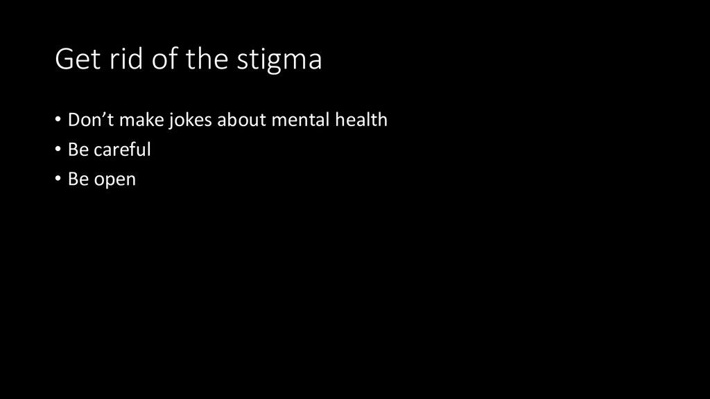 Get rid of the stigma • Don't make jokes about ...