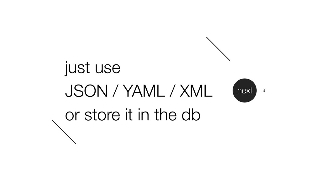 just use JSON / YAML / XML or store it in the d...