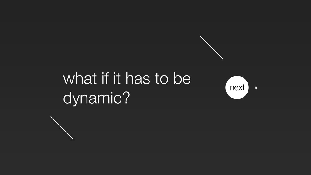 what if it has to be dynamic? next 6