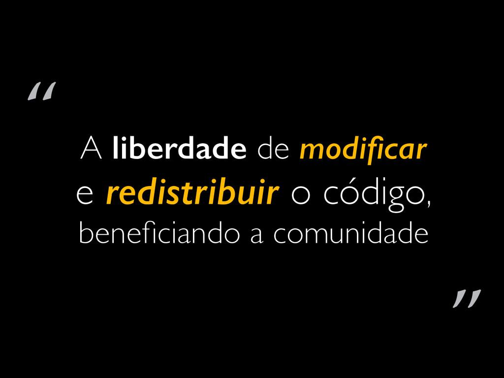 A liberdade de modificar e redistribuir o código...