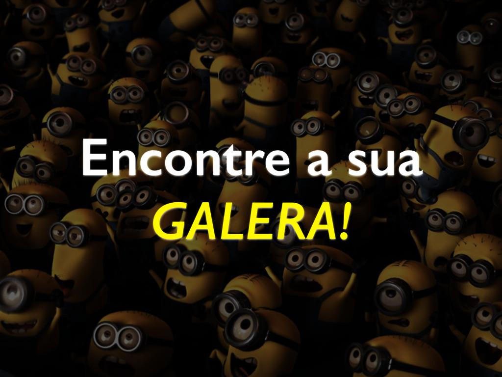 Encontre a sua GALERA!