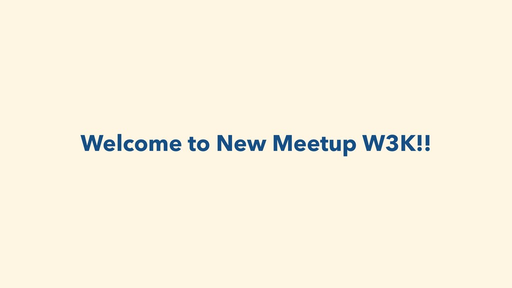 Welcome to New Meetup W3K!!