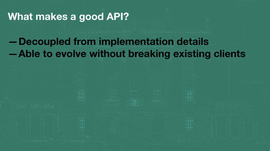 What makes a good API? —Decoupled from implemen...