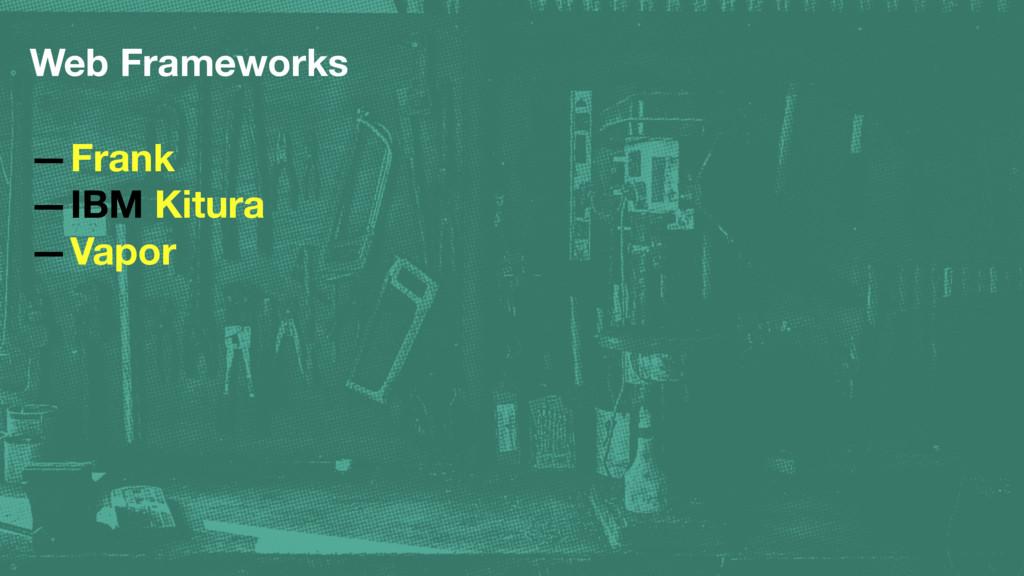 Web Frameworks —Frank —IBM Kitura —Vapor
