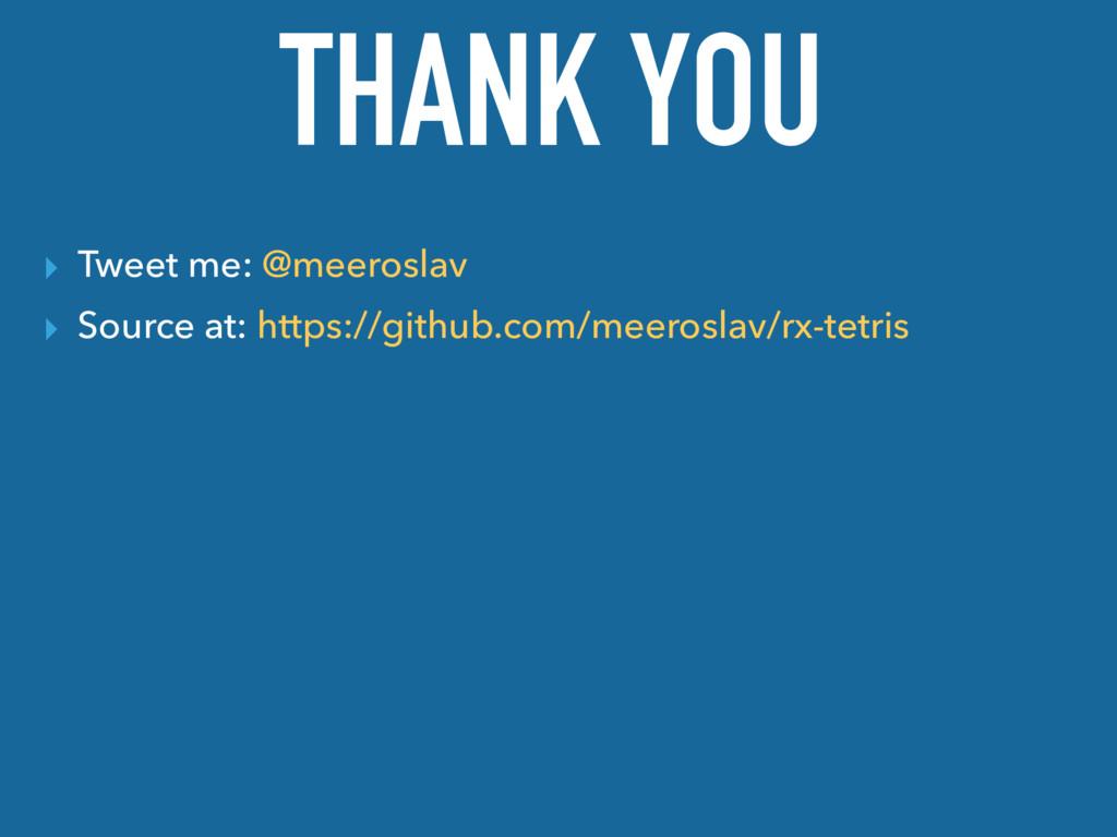 THANK YOU ▸ Tweet me: @meeroslav ▸ Source at: h...