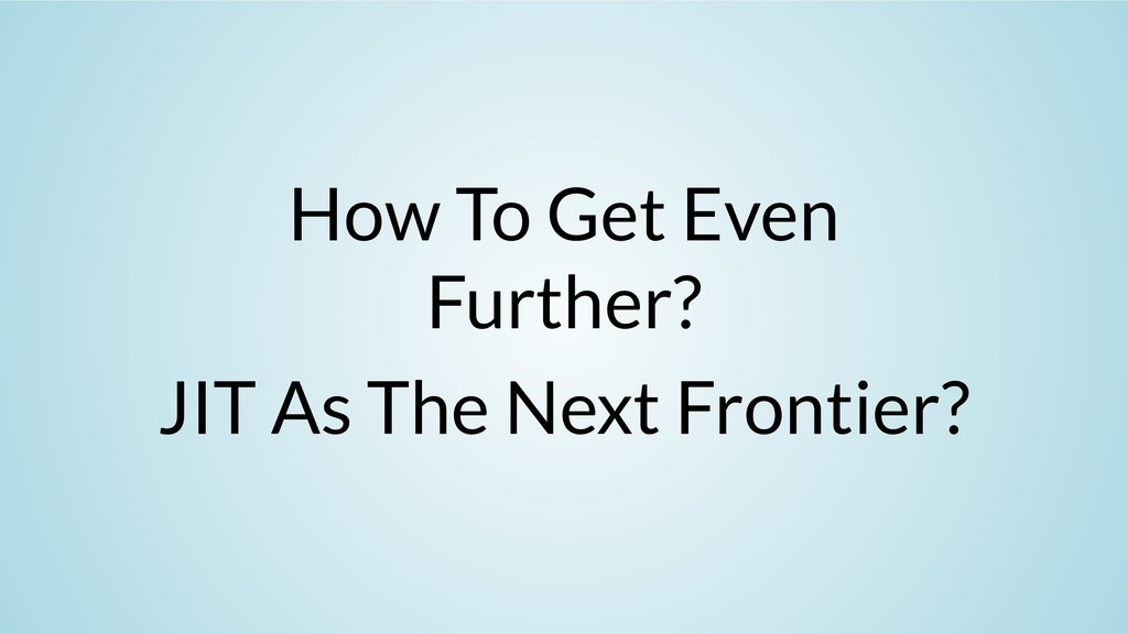 How To Get Even Further? JIT As The Next Fronti...