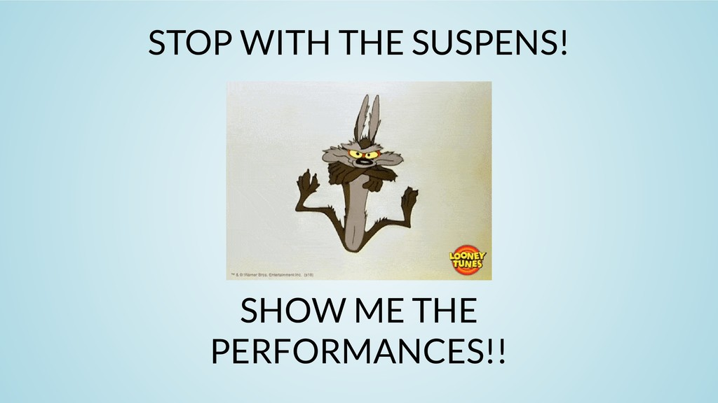 STOP WITH THE SUSPENS! SHOW ME THE PERFORMANCES...