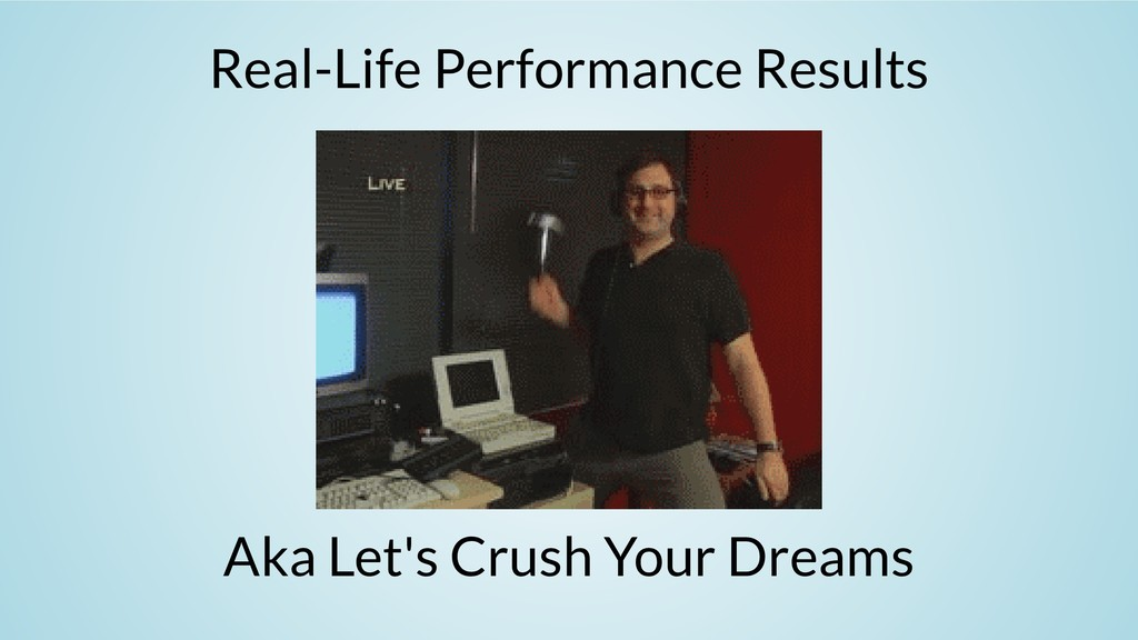 Real-Life Performance Results Aka Let's Crush Y...