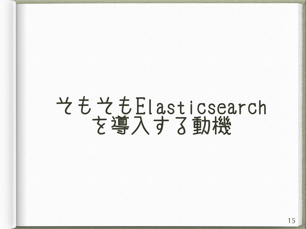 そもそもElasticsearch を導入する動機 15