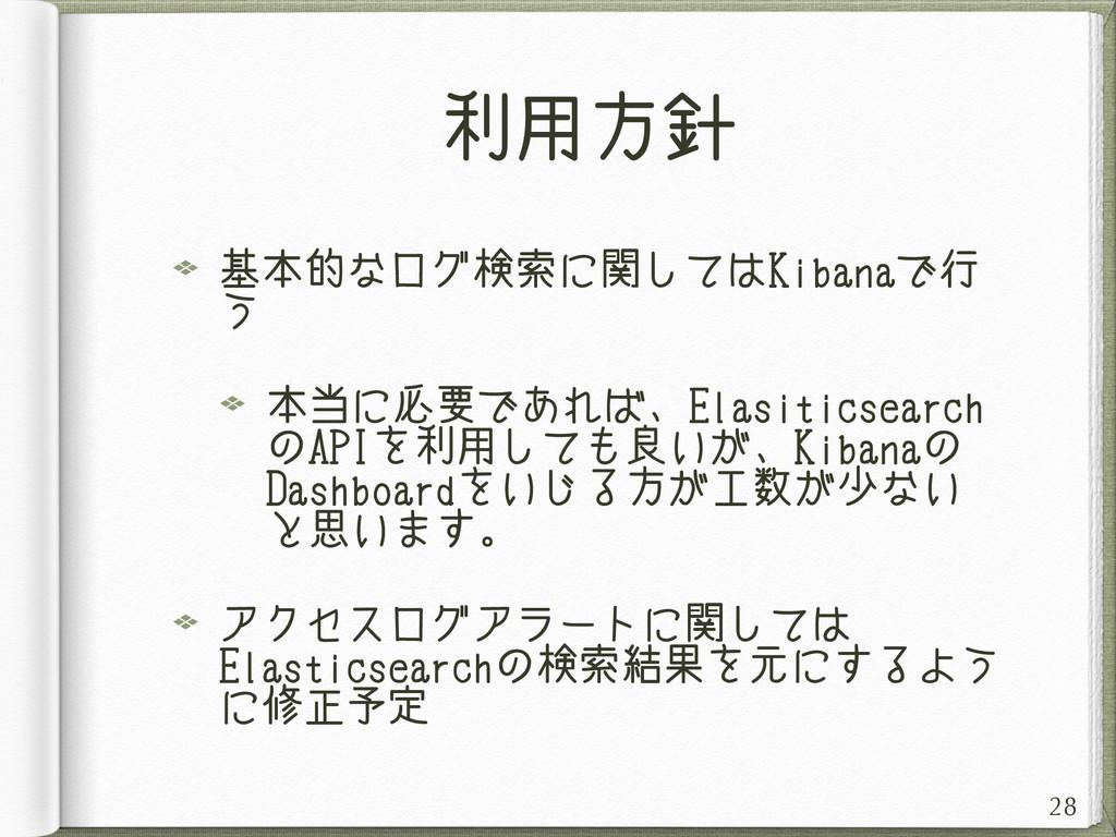利用方針 基本的なログ検索に関してはKibanaで行 う 本当に必要であれば、Elasitic...