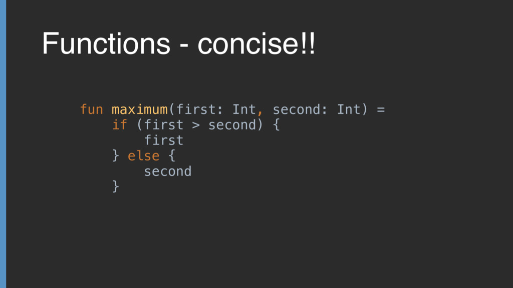 Functions - concise!! fun maximum(first: Int, s...