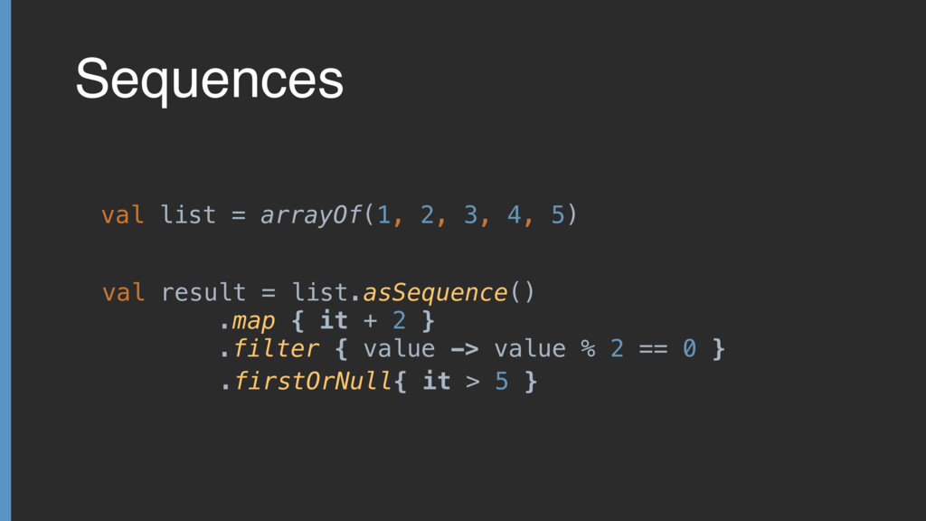 Sequences val result = list.asSequence() .map {...