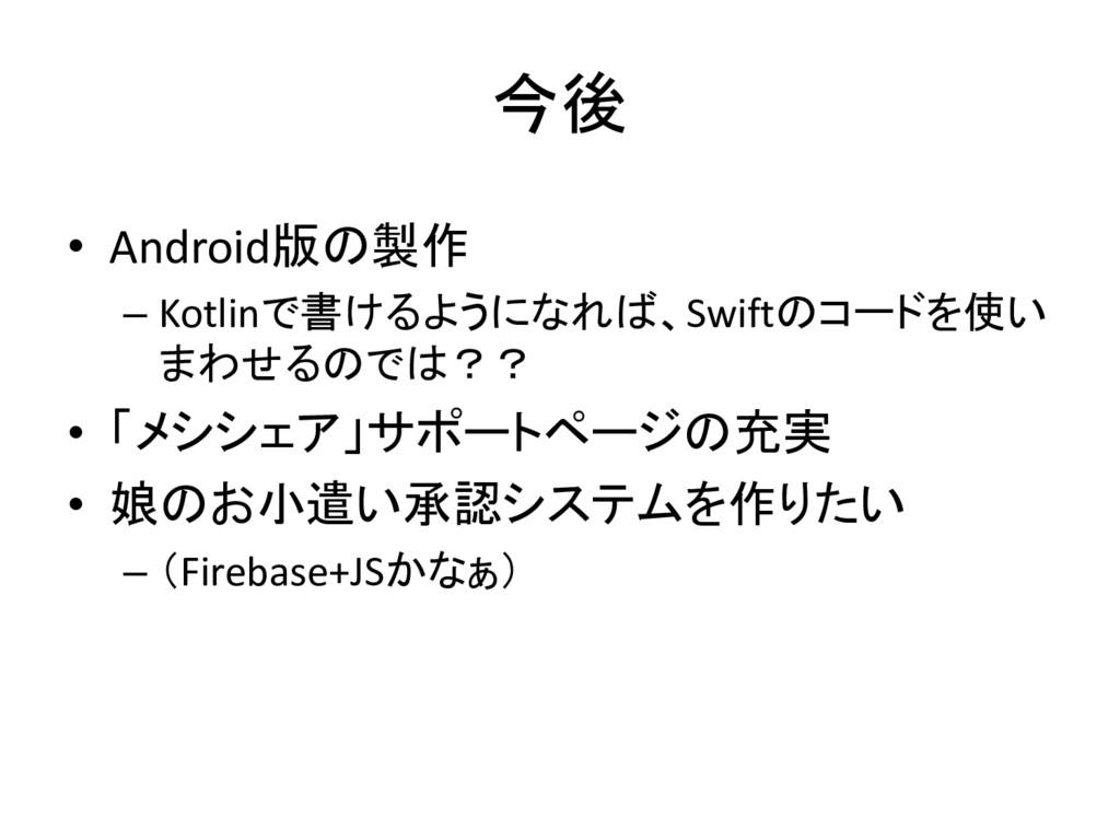 今後 • Android版の製作 – Kotlinで書けるようになれば、Swiftのコードを使...