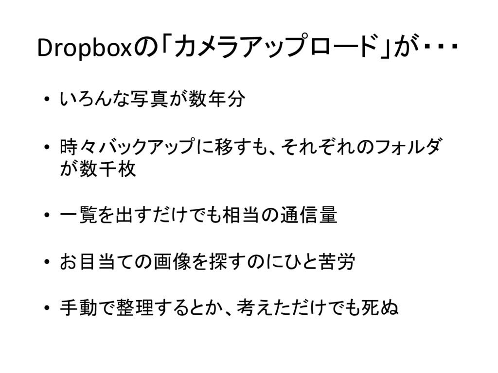 Dropboxの「カメラアップロード」が・・・ • いろんな写真が数年分 • 時々バックアップ...