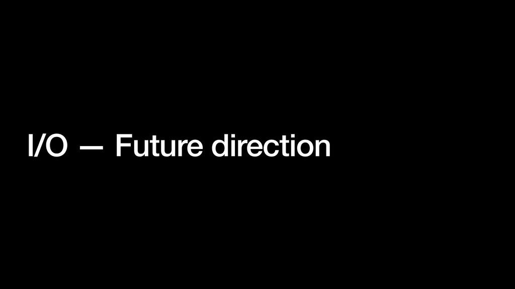 I/O — Future direction