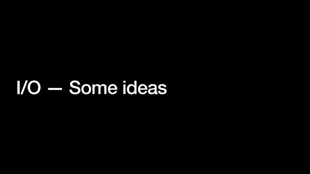 I/O — Some ideas