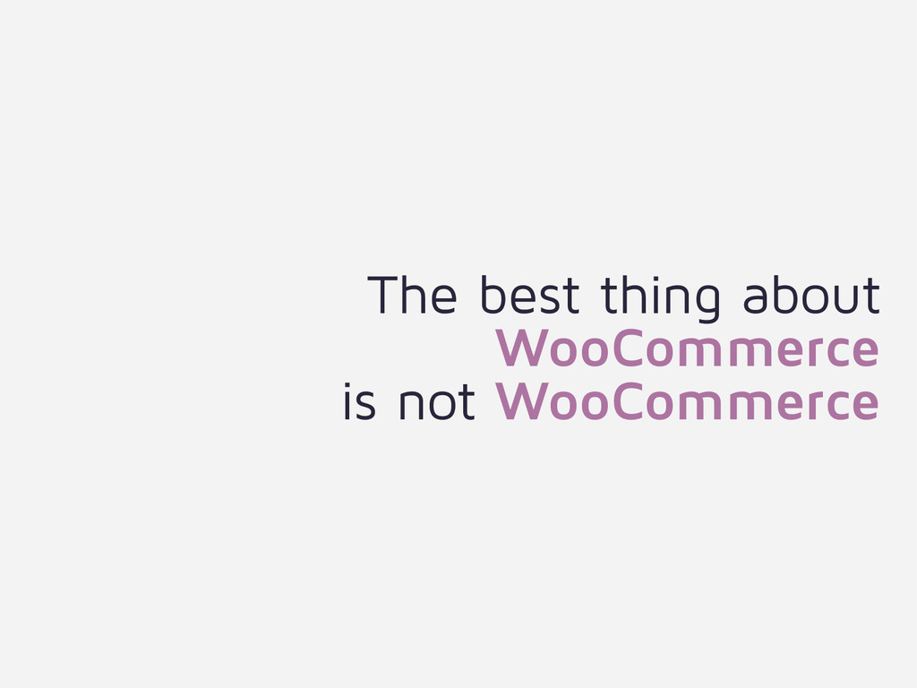 The best thing about WooCommerce  is not WooCo...