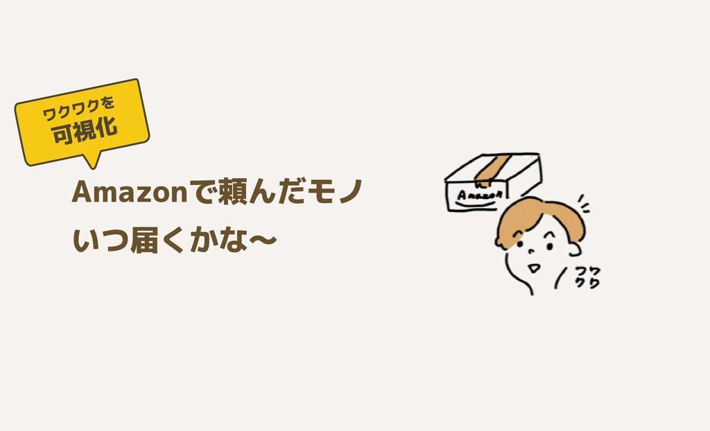 Amazonで頼んだモノ  いつ届くかな〜 可視化 ワクワクを