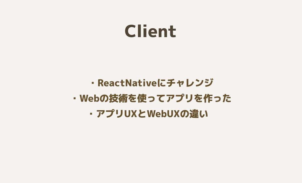 Client ・ReactNativeにチャレンジ  ・Webの技術を使ってアプリを作った  ...